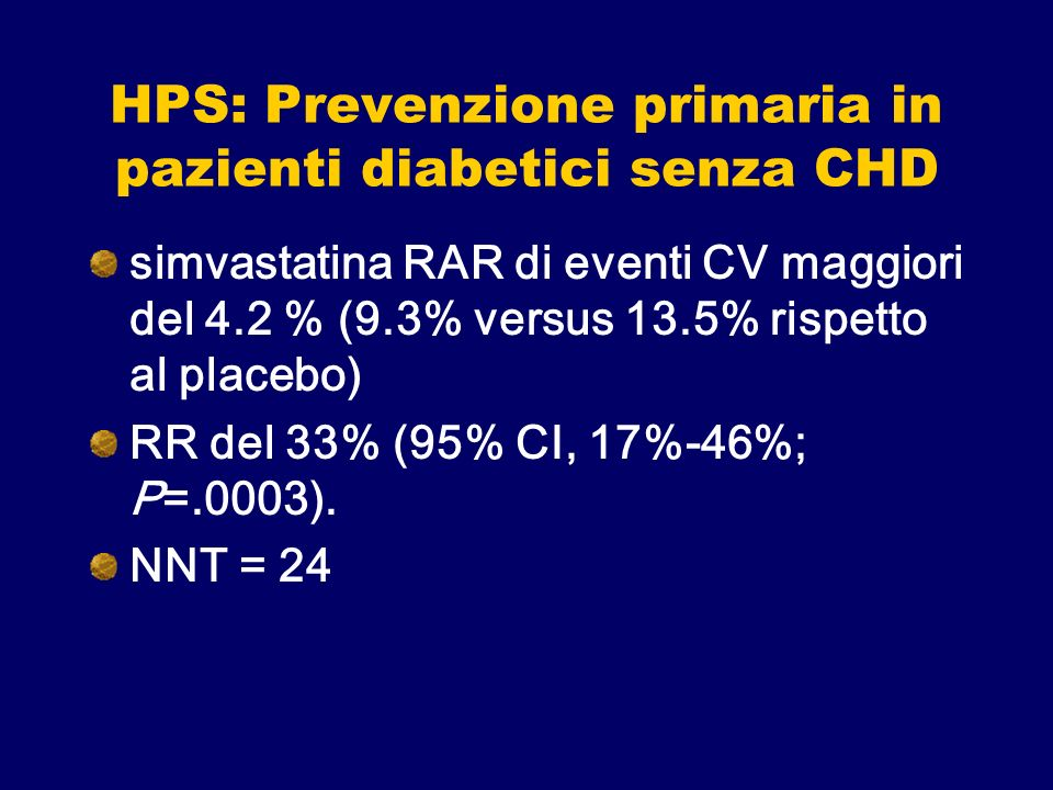HPS: Prevenzione primaria in pazienti diabetici senza CHD simvastatina RAR di eventi CV maggiori del 4.2 % (9.3% versus 13.5% rispetto al placebo) RR