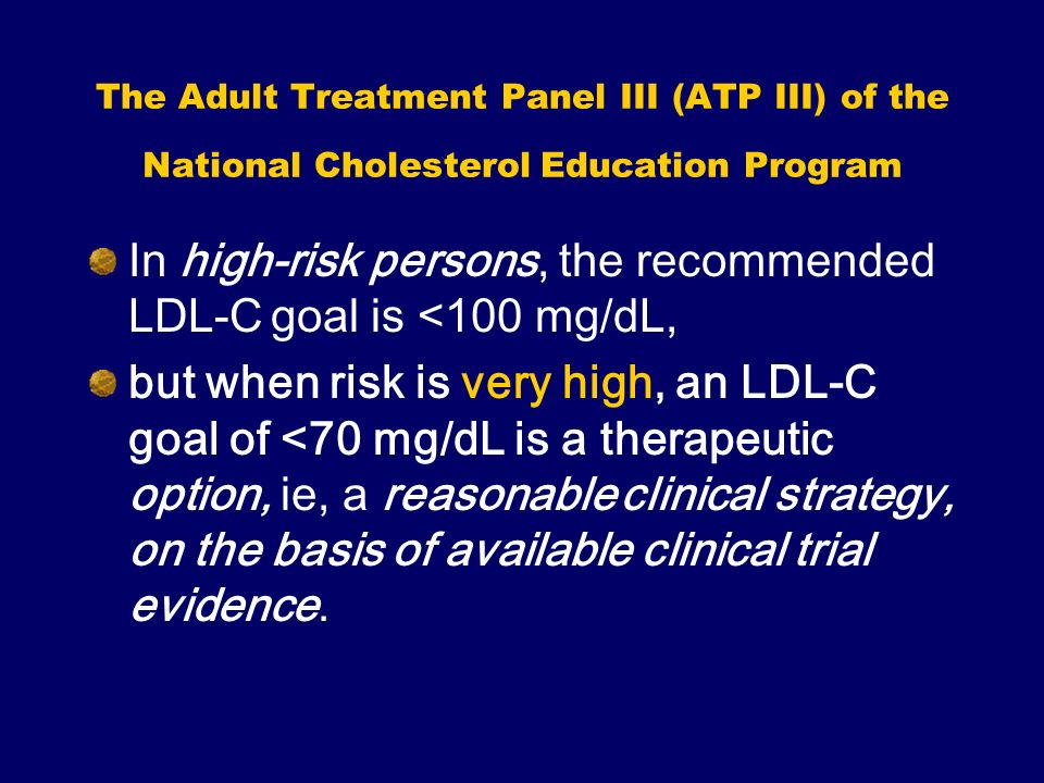 The Adult Treatment Panel III (ATP III) of the National Cholesterol Education Program In high-risk persons, the recommended LDL-C goal is <100 mg/dL,