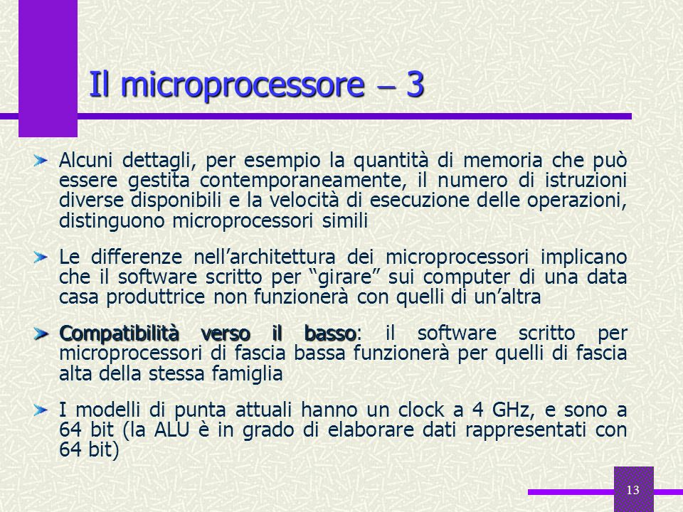 13 Il microprocessore 3 Alcuni dettagli, per esempio la quantità di memoria che può essere gestita contemporaneamente, il numero di istruzioni diverse