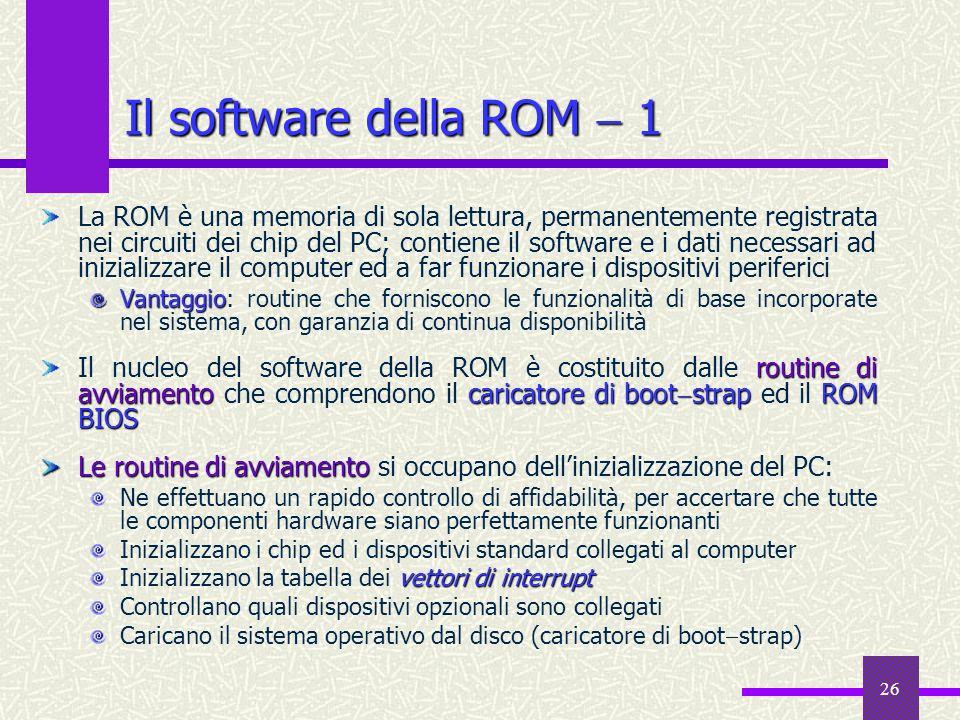 26 La ROM è una memoria di sola lettura, permanentemente registrata nei circuiti dei chip del PC; contiene il software e i dati necessari ad inizializ