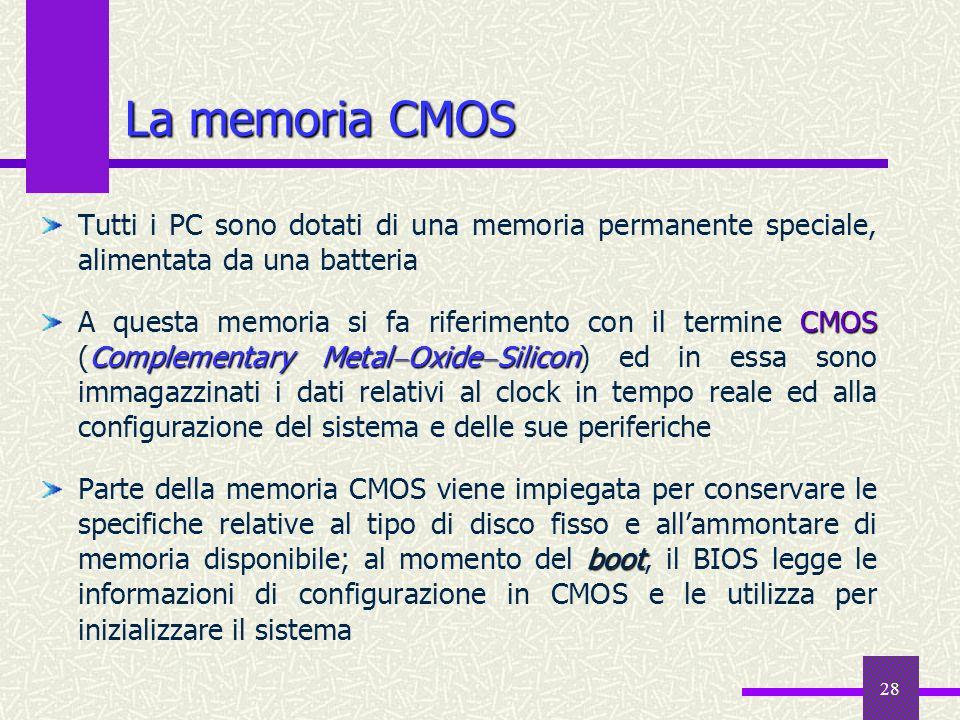 28 La memoria CMOS Tutti i PC sono dotati di una memoria permanente speciale, alimentata da una batteria CMOS Complementary Metal Oxide Silicon A ques