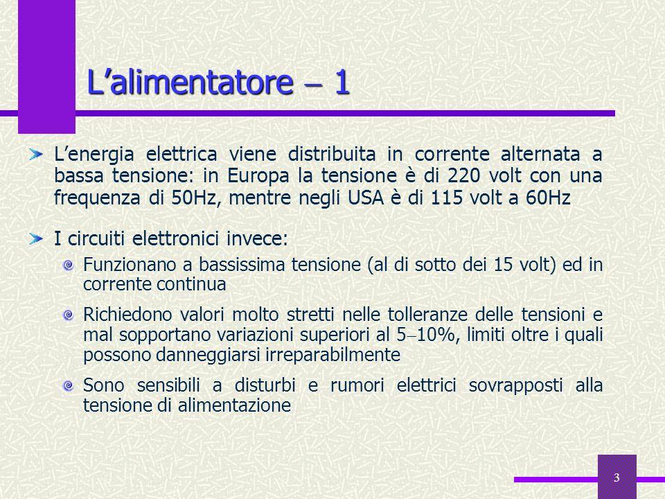 3 Lalimentatore 1 Lenergia elettrica viene distribuita in corrente alternata a bassa tensione: in Europa la tensione è di 220 volt con una frequenza d