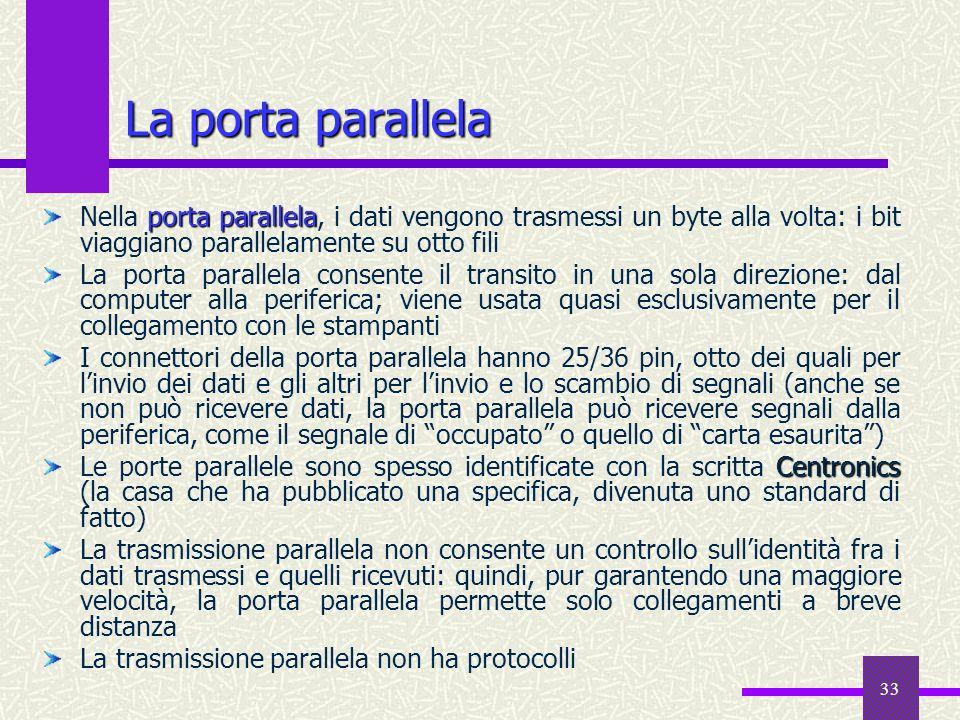33 La porta parallela porta parallela Nella porta parallela, i dati vengono trasmessi un byte alla volta: i bit viaggiano parallelamente su otto fili