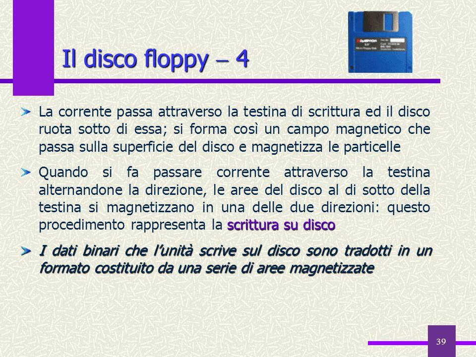 39 Il disco floppy 4 La corrente passa attraverso la testina di scrittura ed il disco ruota sotto di essa; si forma così un campo magnetico che passa