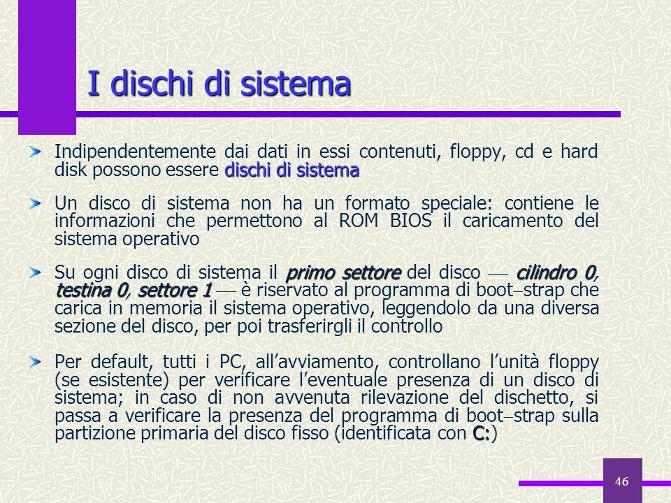 46 I dischi di sistema dischi di sistema Indipendentemente dai dati in essi contenuti, floppy, cd e hard disk possono essere dischi di sistema Un disc