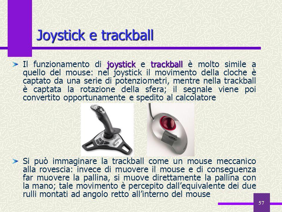 57 Joystick e trackball joysticktrackball Il funzionamento di joystick e trackball è molto simile a quello del mouse: nel joystick il movimento della