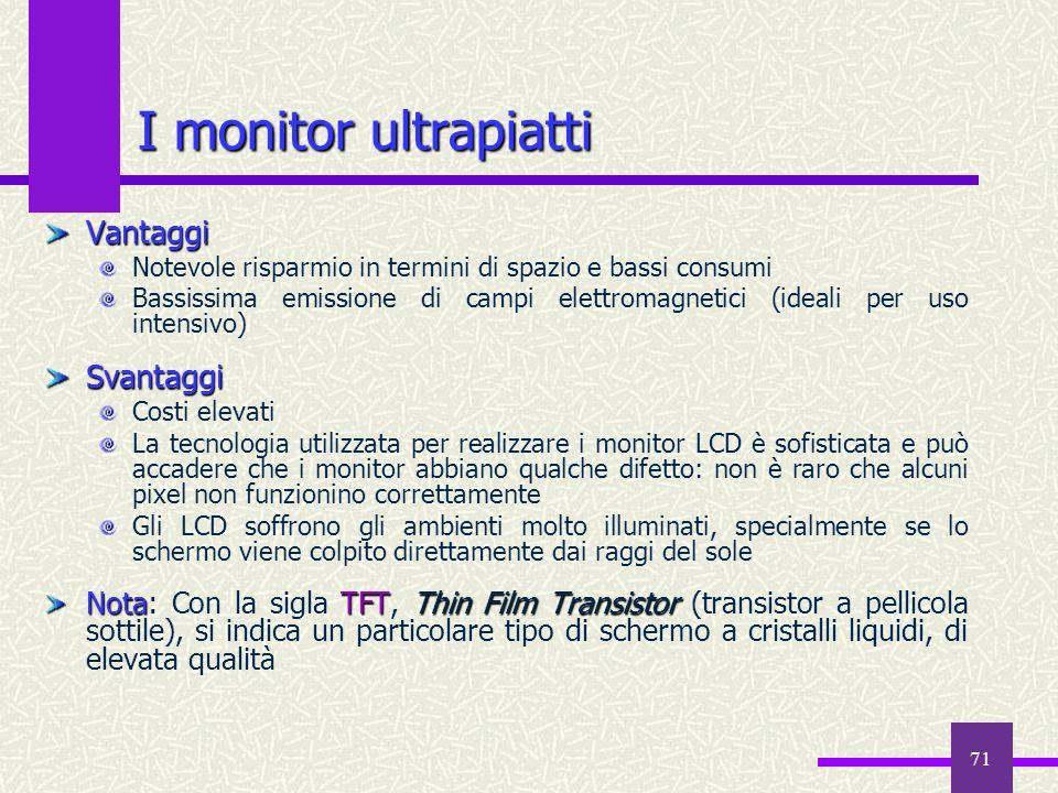 71 I monitor ultrapiatti Vantaggi Notevole risparmio in termini di spazio e bassi consumi Bassissima emissione di campi elettromagnetici (ideali per u