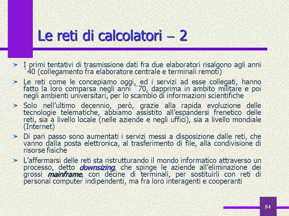 84 Le reti di calcolatori 2 I primi tentativi di trasmissione dati fra due elaboratori risalgono agli anni `40 (collegamento fra elaboratore centrale