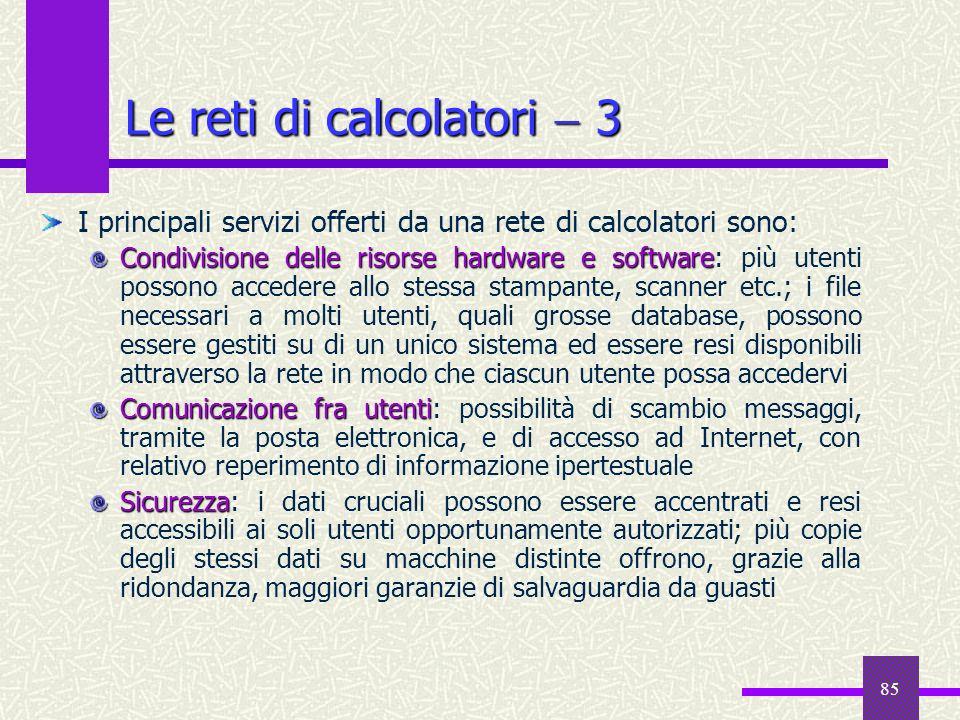85 Le reti di calcolatori 3 I principali servizi offerti da una rete di calcolatori sono: Condivisione delle risorse hardware e software Condivisione