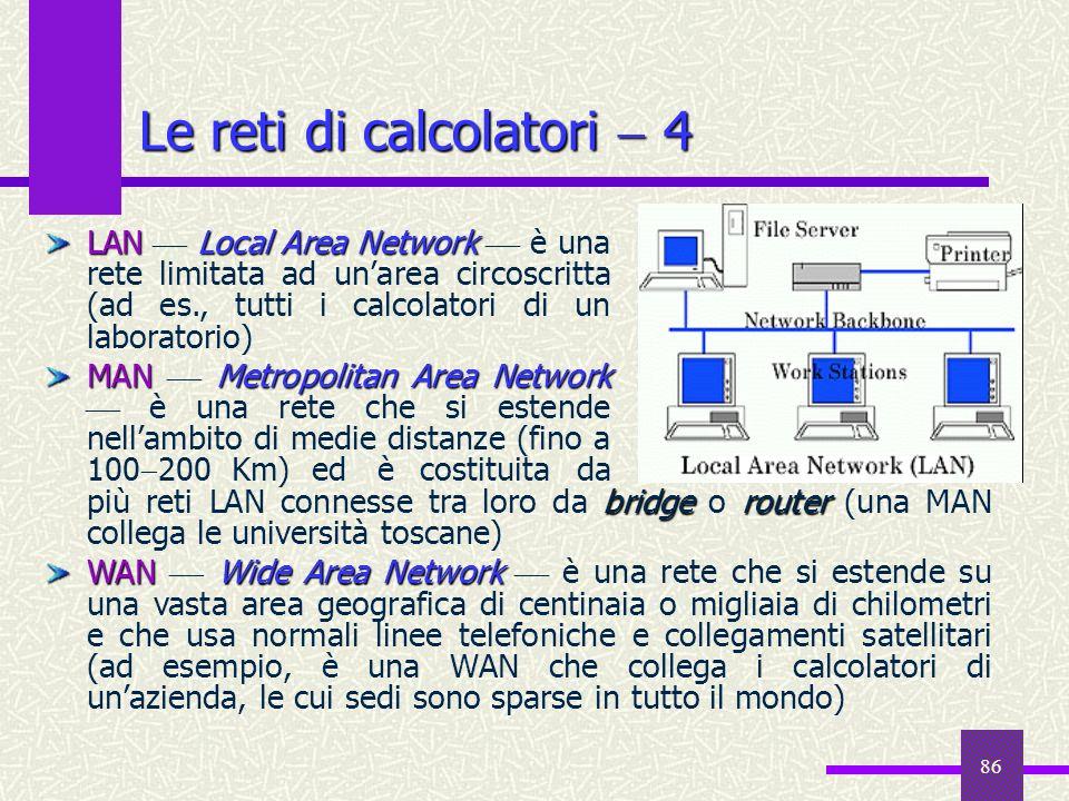 86 Le reti di calcolatori 4 bridgerouter più reti LAN connesse tra loro da bridge o router (una MAN collega le università toscane) WANWide Area Networ
