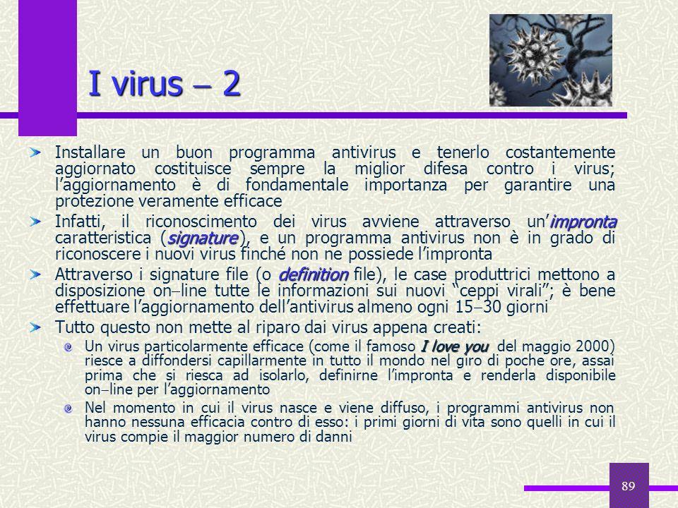 89 I virus 2 Installare un buon programma antivirus e tenerlo costantemente aggiornato costituisce sempre la miglior difesa contro i virus; laggiornam