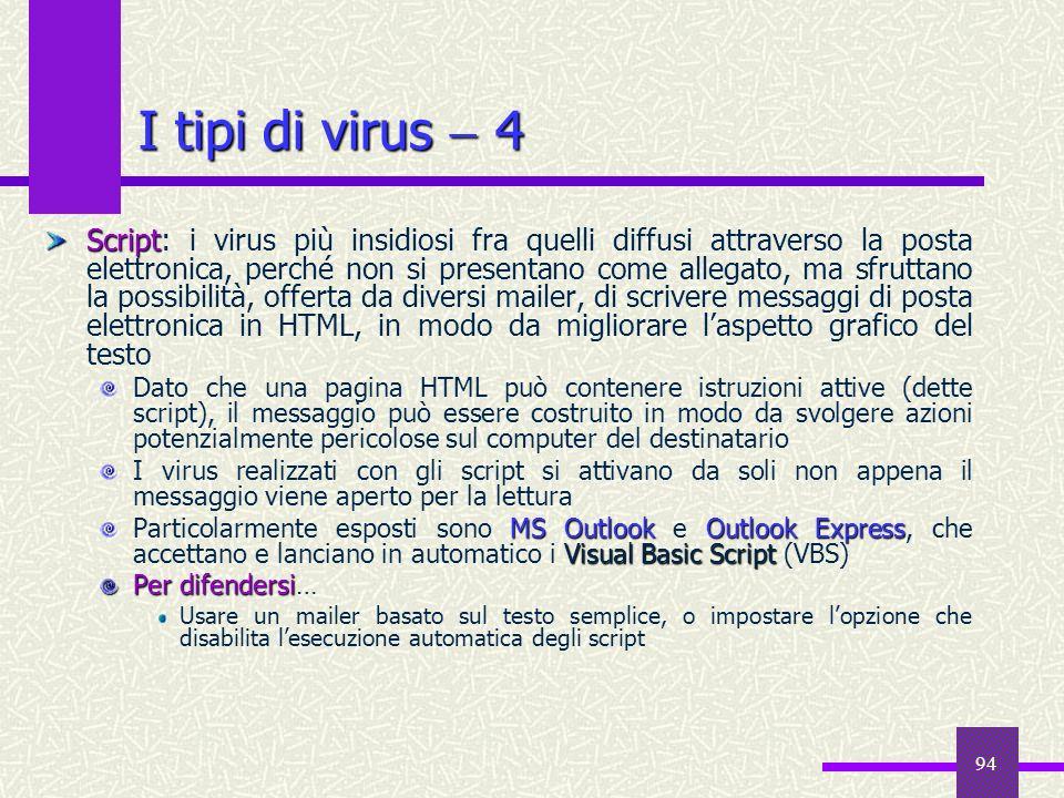 94 I tipi di virus 4 Script Script: i virus più insidiosi fra quelli diffusi attraverso la posta elettronica, perché non si presentano come allegato,