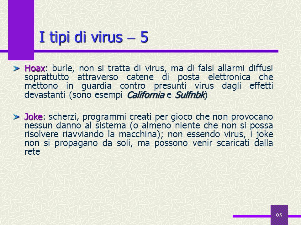 95 I tipi di virus 5 Hoax CaliforniaSulfnbk Hoax: burle, non si tratta di virus, ma di falsi allarmi diffusi soprattutto attraverso catene di posta el