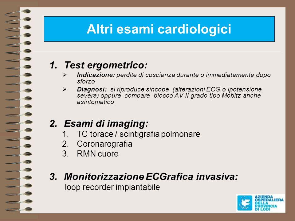 Altri esami cardiologici 1.Test ergometrico: Indicazione: perdite di coscienza durante o immediatamente dopo sforzo Diagnosi: si riproduce sincope (al