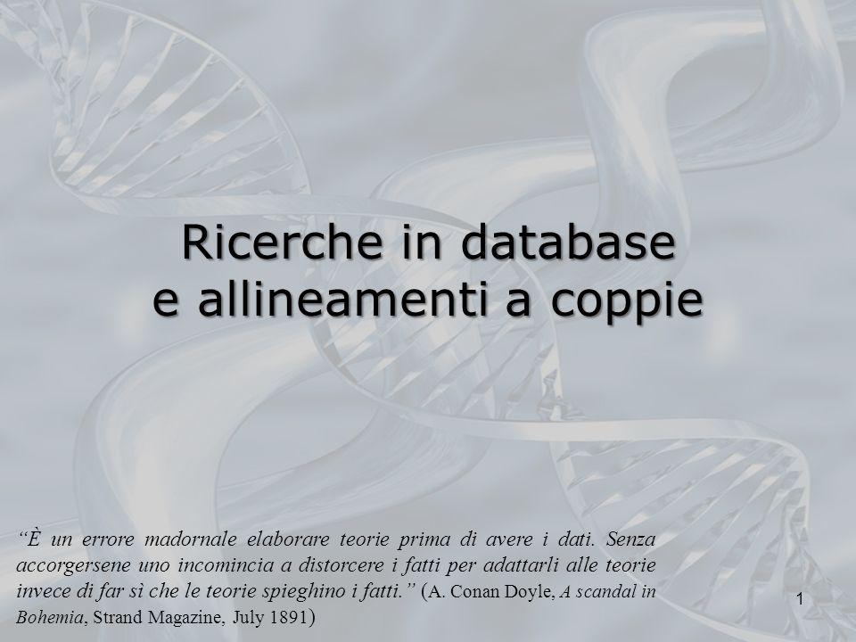 Ricerche in database e allineamenti a coppie 1 È un errore madornale elaborare teorie prima di avere i dati. Senza accorgersene uno incomincia a disto