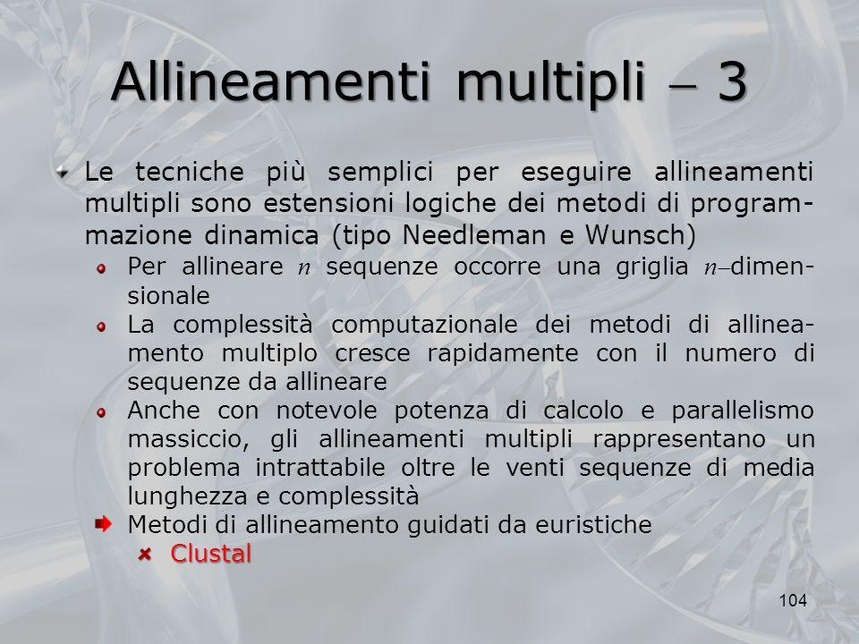 Allineamenti multipli 3 104 Le tecniche più semplici per eseguire allineamenti multipli sono estensioni logiche dei metodi di program- mazione dinamic