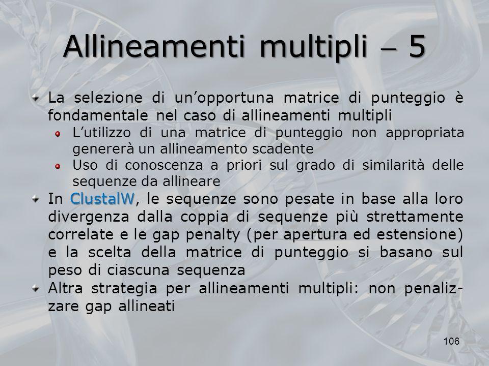Allineamenti multipli 5 106 La selezione di unopportuna matrice di punteggio è fondamentale nel caso di allineamenti multipli Lutilizzo di una matrice