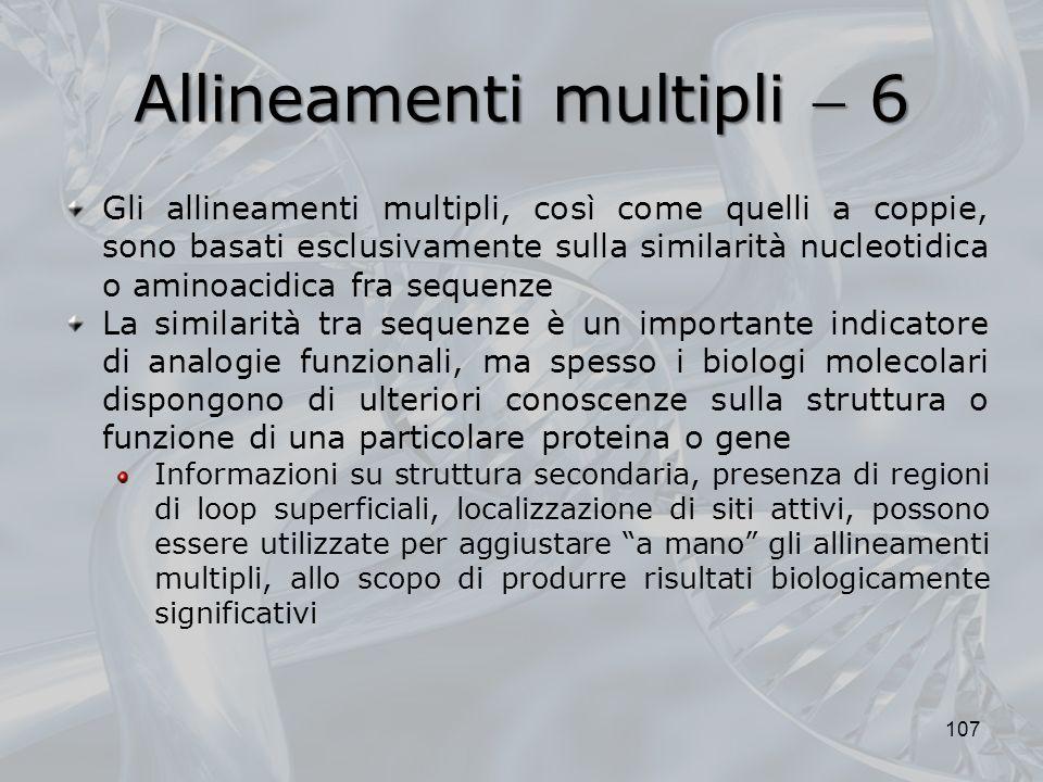 Allineamenti multipli 6 107 Gli allineamenti multipli, così come quelli a coppie, sono basati esclusivamente sulla similarità nucleotidica o aminoacid