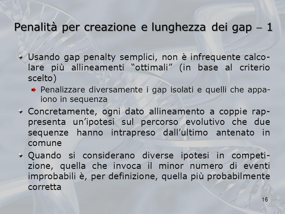 Penalità per creazione e lunghezza dei gap 1 Usando gap penalty semplici, non è infrequente calco- lare più allineamenti ottimali (in base al criterio