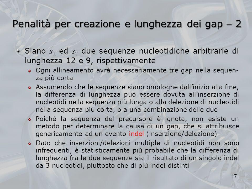 Penalità per creazione e lunghezza dei gap 2 Siano s 1 ed s 2 due sequenze nucleotidiche arbitrarie di lunghezza 12 e 9, rispettivamente Ogni allineam