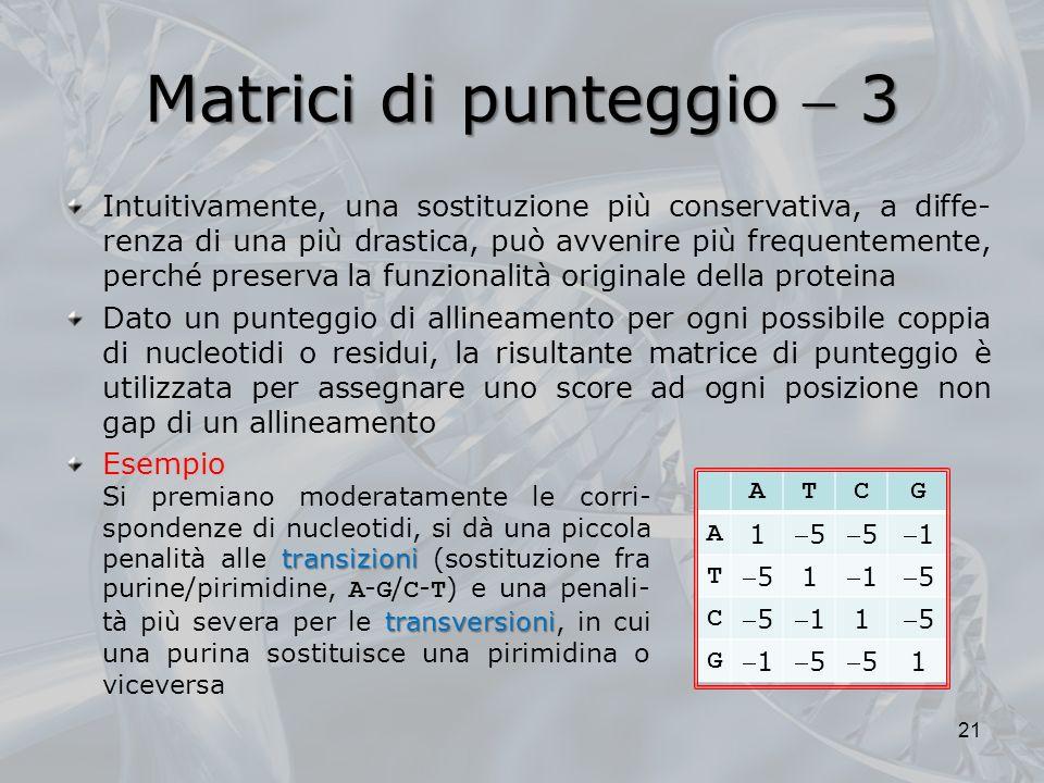 Matrici di punteggio 3 transizioni transversioni Si premiano moderatamente le corri- spondenze di nucleotidi, si dà una piccola penalità alle transizi