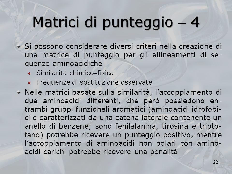 Matrici di punteggio 4 22 Si possono considerare diversi criteri nella creazione di una matrice di punteggio per gli allineamenti di se- quenze aminoa