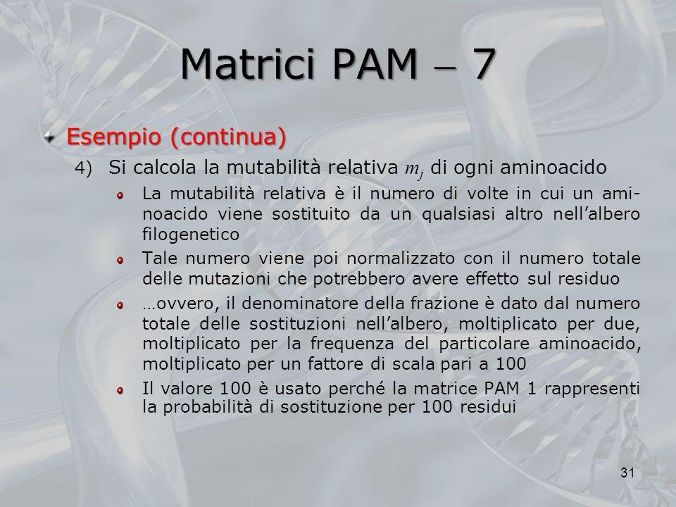 Matrici PAM 7 31 Esempio (continua) 4) Si calcola la mutabilità relativa m j di ogni aminoacido La mutabilità relativa è il numero di volte in cui un