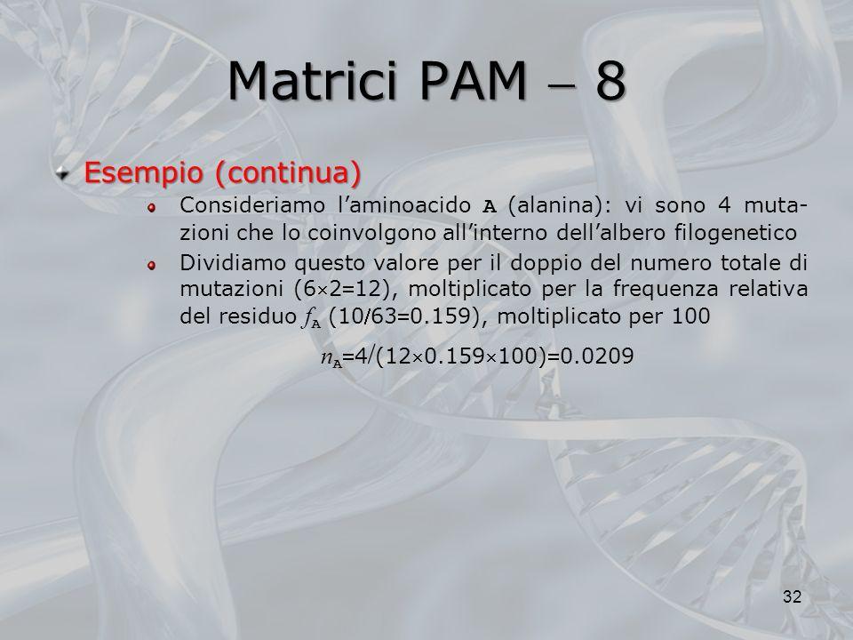 Matrici PAM 8 32 Esempio (continua) Consideriamo laminoacido A (alanina): vi sono 4 muta- zioni che lo coinvolgono allinterno dellalbero filogenetico
