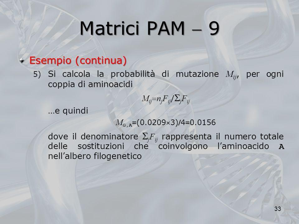 Matrici PAM 9 33 Esempio (continua) 5) Si calcola la probabilità di mutazione M ij, per ogni coppia di aminoacidi M ij n j F ij / j F ij …e quindi M G