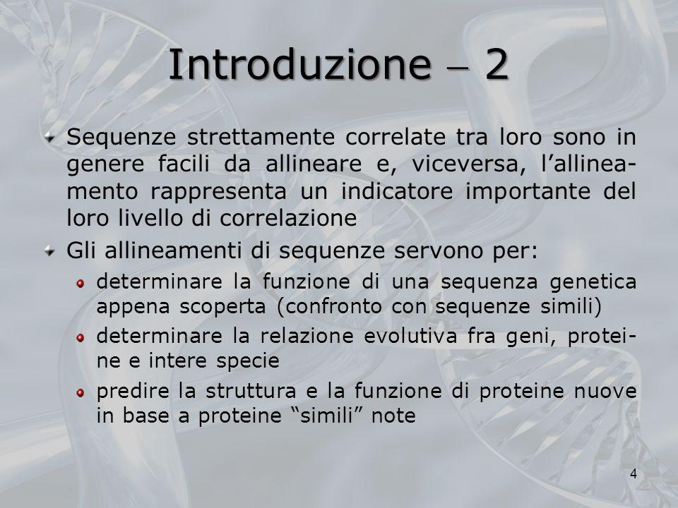 Introduzione 2 Sequenze strettamente correlate tra loro sono in genere facili da allineare e, viceversa, lallinea- mento rappresenta un indicatore imp