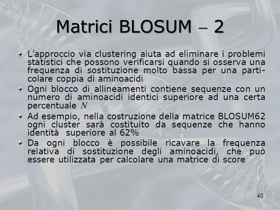 Matrici BLOSUM 2 Lapproccio via clustering aiuta ad eliminare i problemi statistici che possono verificarsi quando si osserva una frequenza di sostitu