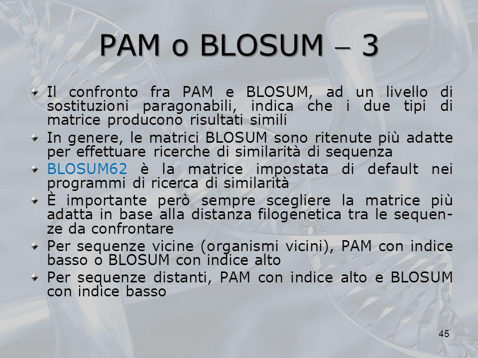 PAM o BLOSUM 3 Il confronto fra PAM e BLOSUM, ad un livello di sostituzioni paragonabili, indica che i due tipi di matrice producono risultati simili