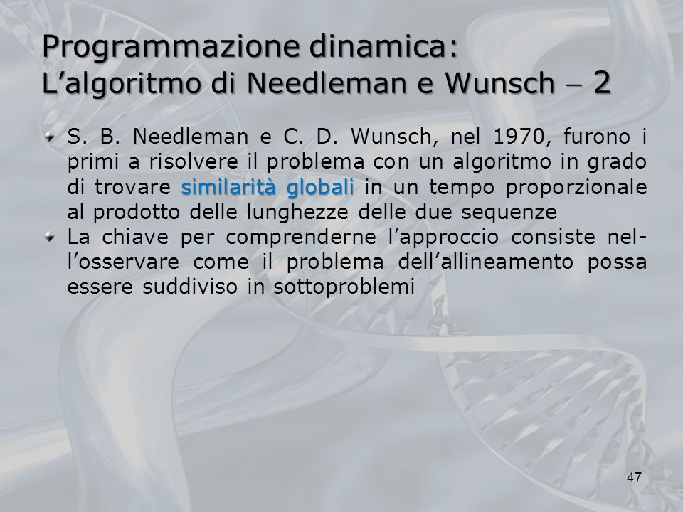Programmazione dinamica: Lalgoritmo di Needleman e Wunsch 2 similarità globali S. B. Needleman e C. D. Wunsch, nel 1970, furono i primi a risolvere il