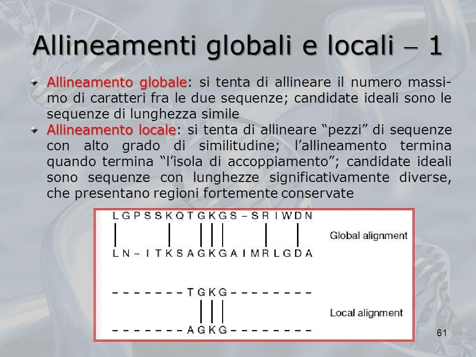 Allineamenti globali e locali 1 61 Allineamento globale Allineamento globale: si tenta di allineare il numero massi- mo di caratteri fra le due sequen