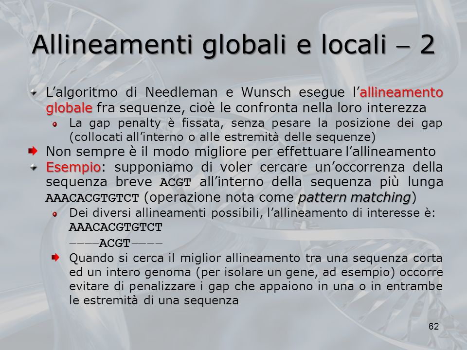 Allineamenti globali e locali 2 62 allineamento globale Lalgoritmo di Needleman e Wunsch esegue lallineamento globale fra sequenze, cioè le confronta
