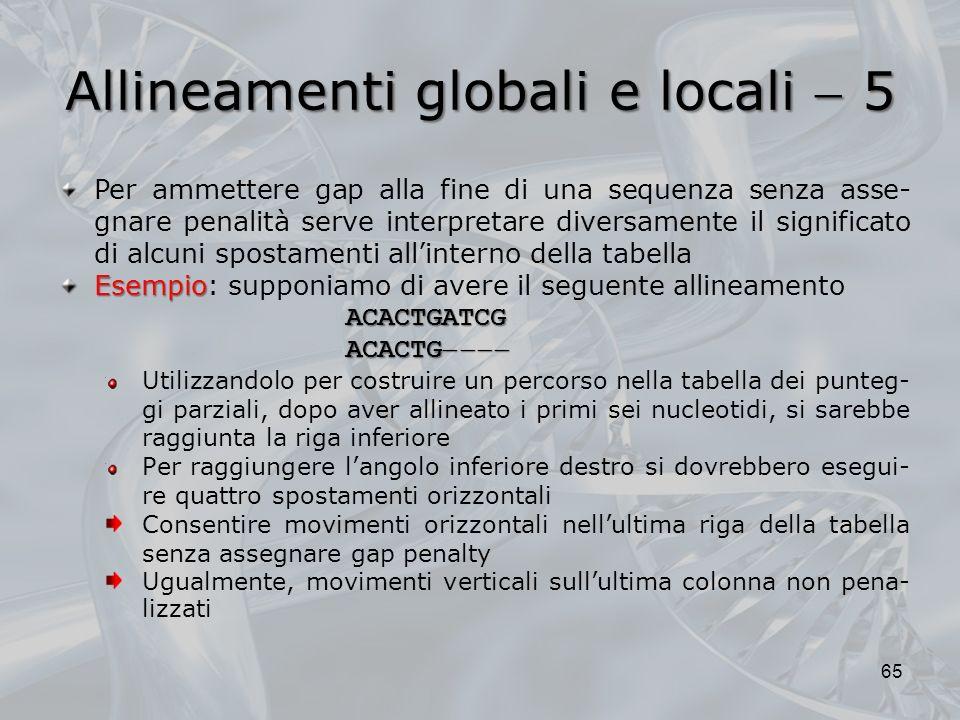 Allineamenti globali e locali 5 65 Per ammettere gap alla fine di una sequenza senza asse- gnare penalità serve interpretare diversamente il significa
