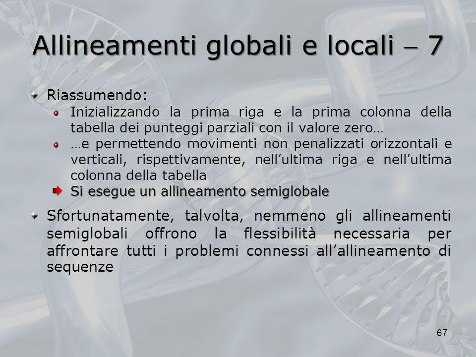 Allineamenti globali e locali 7 67 Riassumendo: Inizializzando la prima riga e la prima colonna della tabella dei punteggi parziali con il valore zero