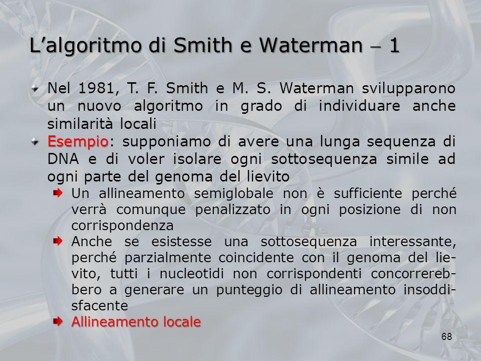 Lalgoritmo di Smith e Waterman 1 68 Nel 1981, T. F. Smith e M. S. Waterman svilupparono un nuovo algoritmo in grado di individuare anche similarità lo