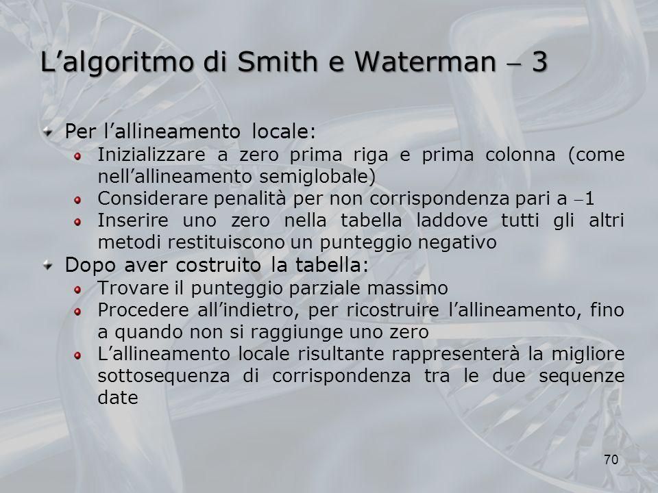 Lalgoritmo di Smith e Waterman 3 70 Per lallineamento locale: Inizializzare a zero prima riga e prima colonna (come nellallineamento semiglobale) Cons