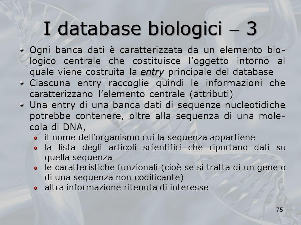 I database biologici 3 75 entry Ogni banca dati è caratterizzata da un elemento bio- logico centrale che costituisce loggetto intorno al quale viene c