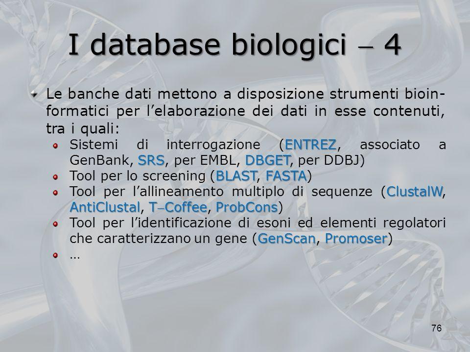 I database biologici 4 76 Le banche dati mettono a disposizione strumenti bioin- formatici per lelaborazione dei dati in esse contenuti, tra i quali: