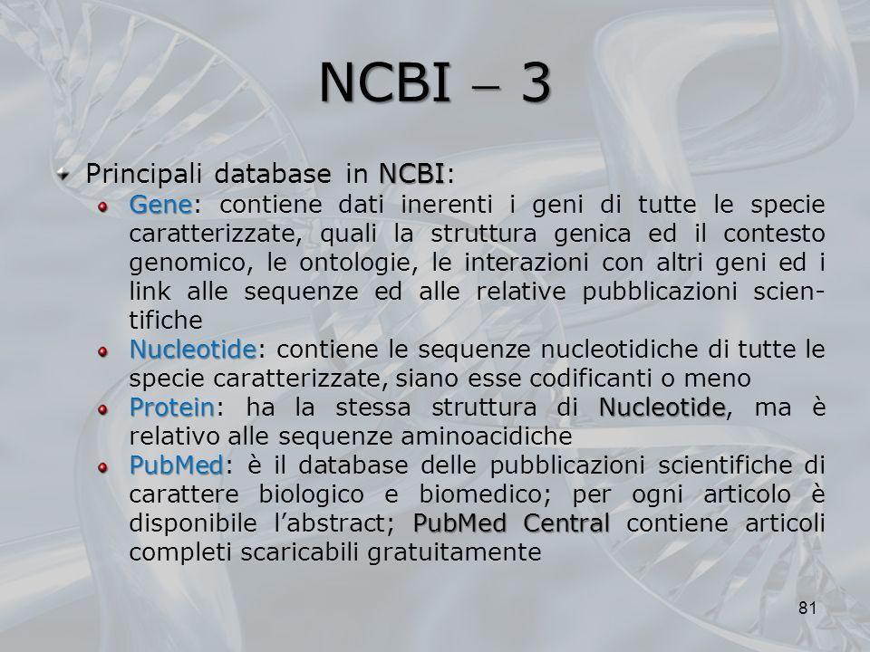 NCBI 3 81 NCBI Principali database in NCBI: Gene Gene: contiene dati inerenti i geni di tutte le specie caratterizzate, quali la struttura genica ed i
