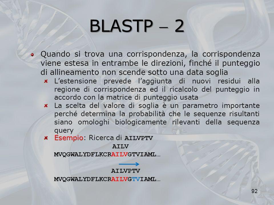 BLASTP 2 92 Quando si trova una corrispondenza, la corrispondenza viene estesa in entrambe le direzioni, finché il punteggio di allineamento non scend