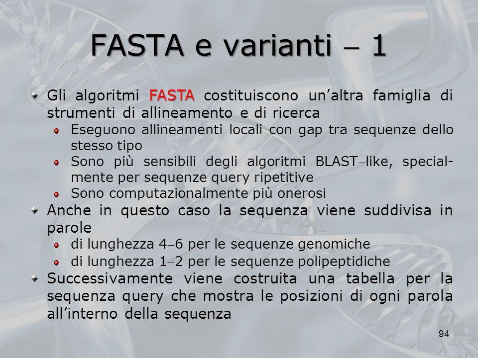 FASTA e varianti 1 94 FASTA Gli algoritmi FASTA costituiscono unaltra famiglia di strumenti di allineamento e di ricerca Eseguono allineamenti locali