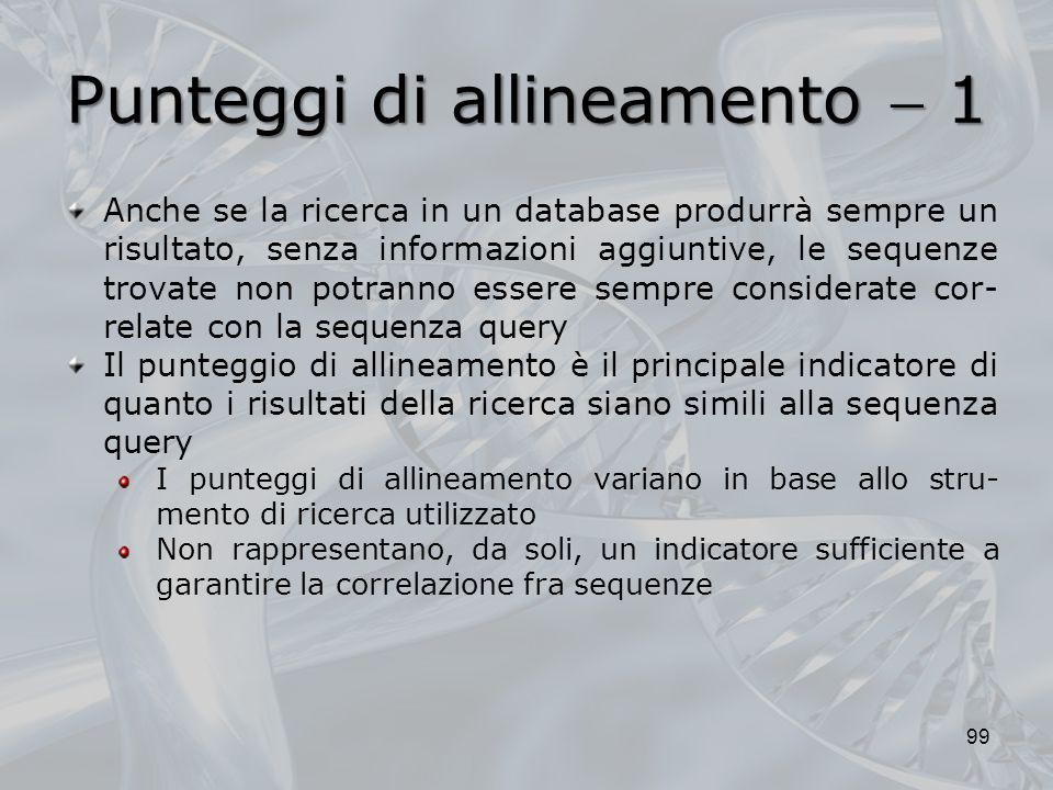 Punteggi di allineamento 1 99 Anche se la ricerca in un database produrrà sempre un risultato, senza informazioni aggiuntive, le sequenze trovate non