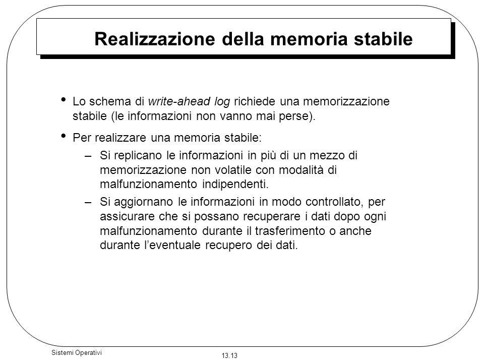 13.13 Sistemi Operativi Realizzazione della memoria stabile Lo schema di write-ahead log richiede una memorizzazione stabile (le informazioni non vann