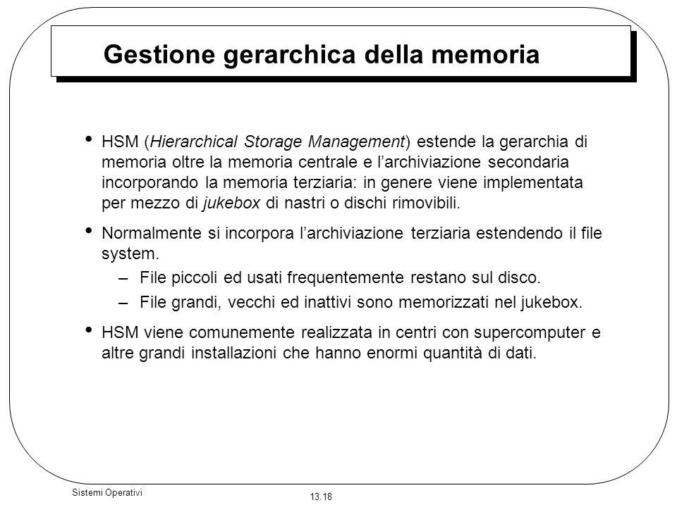 13.18 Sistemi Operativi Gestione gerarchica della memoria HSM (Hierarchical Storage Management) estende la gerarchia di memoria oltre la memoria centr