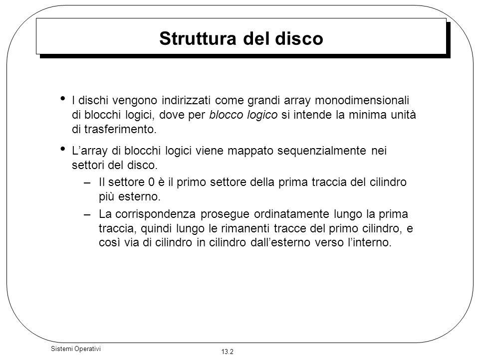 13.2 Sistemi Operativi Struttura del disco I dischi vengono indirizzati come grandi array monodimensionali di blocchi logici, dove per blocco logico s