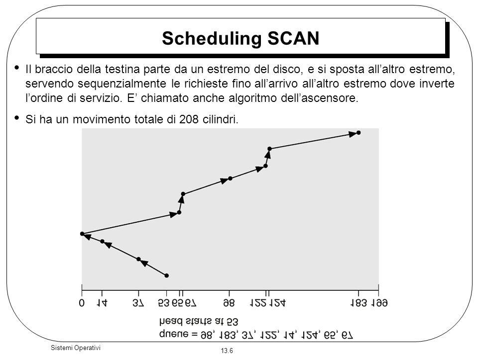 13.6 Sistemi Operativi Scheduling SCAN Il braccio della testina parte da un estremo del disco, e si sposta allaltro estremo, servendo sequenzialmente