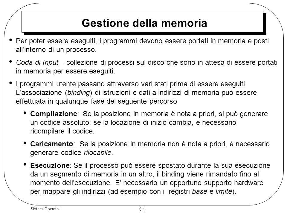 8.1 Sistemi Operativi Gestione della memoria Per poter essere eseguiti, i programmi devono essere portati in memoria e posti allinterno di un processo